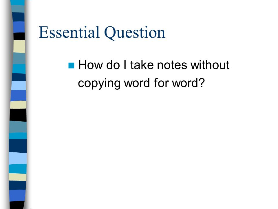 Essential Question How do I take notes without copying word for word?