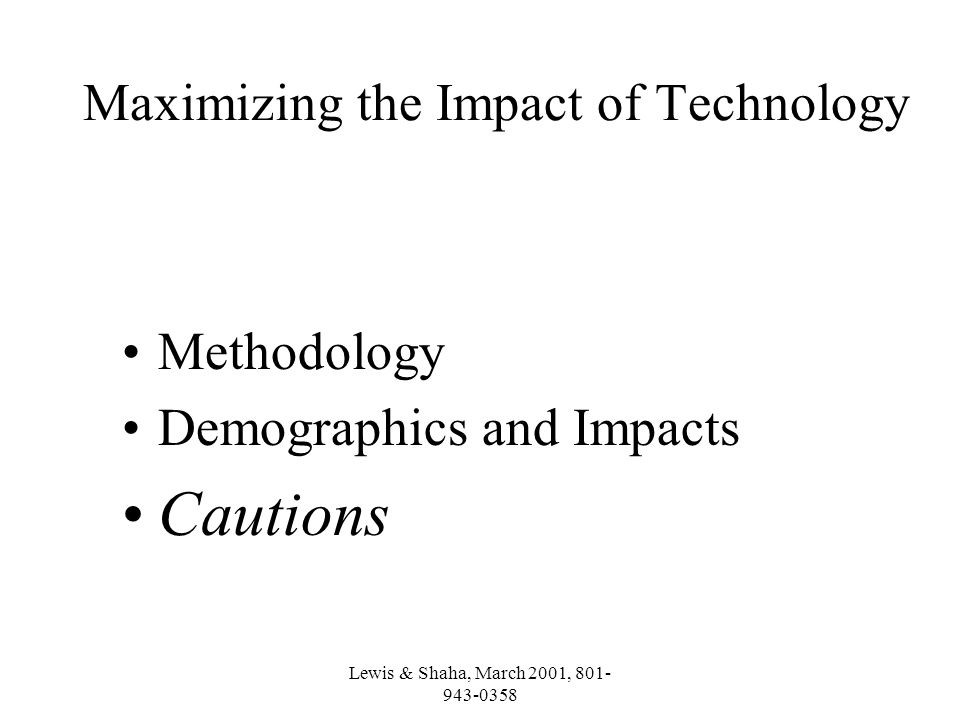 Lewis & Shaha, March 2001, 801- 943-0358 Maximizing the Impact of Technology Methodology Demographics and Impacts Cautions