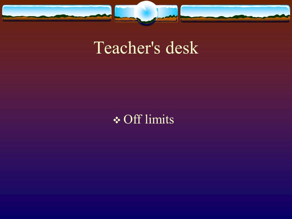 Teacher's desk Off limits