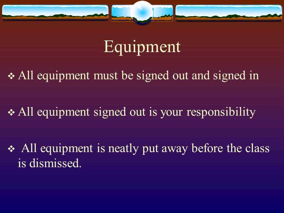 Equipment All equipment must be signed out and signed in All equipment signed out is your responsibility All equipment is neatly put away before the c