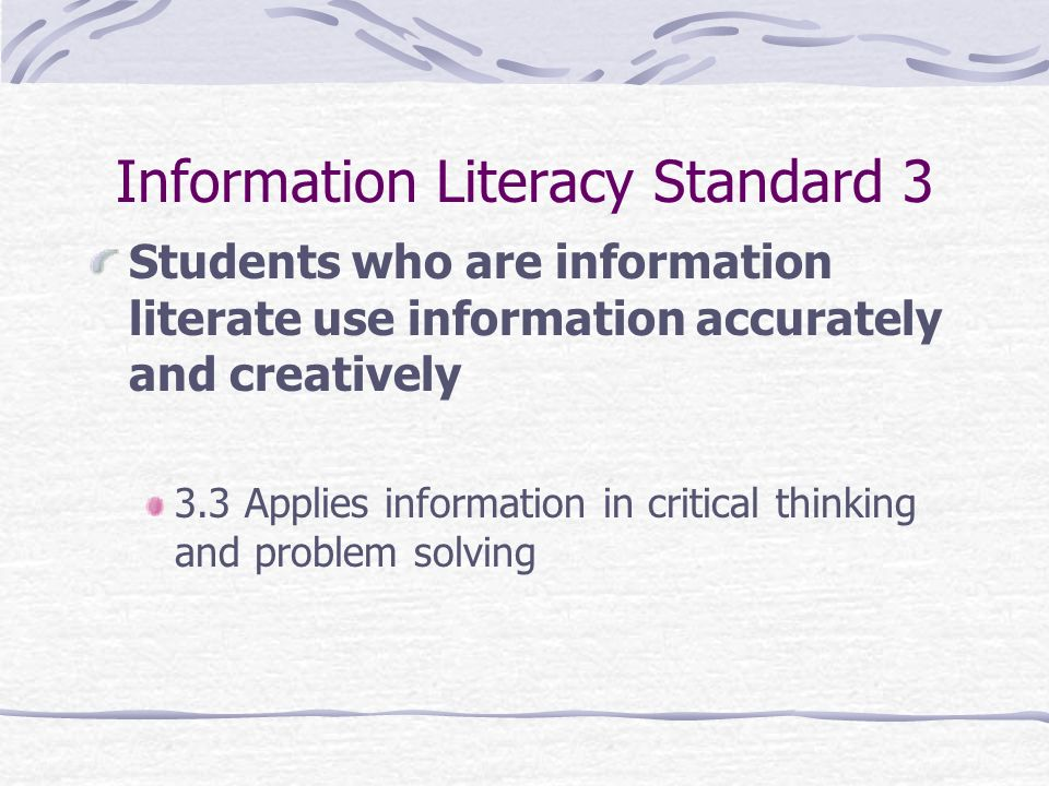 Information Literacy Standard 3 Students who are information literate use information accurately and creatively 3.3 Applies information in critical th