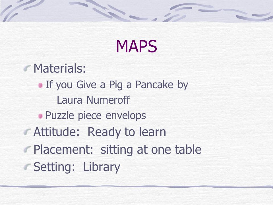 MAPS Materials: If you Give a Pig a Pancake by Laura Numeroff Puzzle piece envelops Attitude: Ready to learn Placement: sitting at one table Setting: