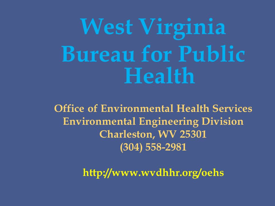 West Virginia Bureau for Public Health Office of Environmental Health Services Environmental Engineering Division Charleston, WV 25301 (304) 558-2981 http://www.wvdhhr.org/oehs