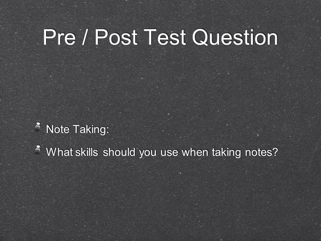 Pre / Post Test Question Note Taking: What skills should you use when taking notes.