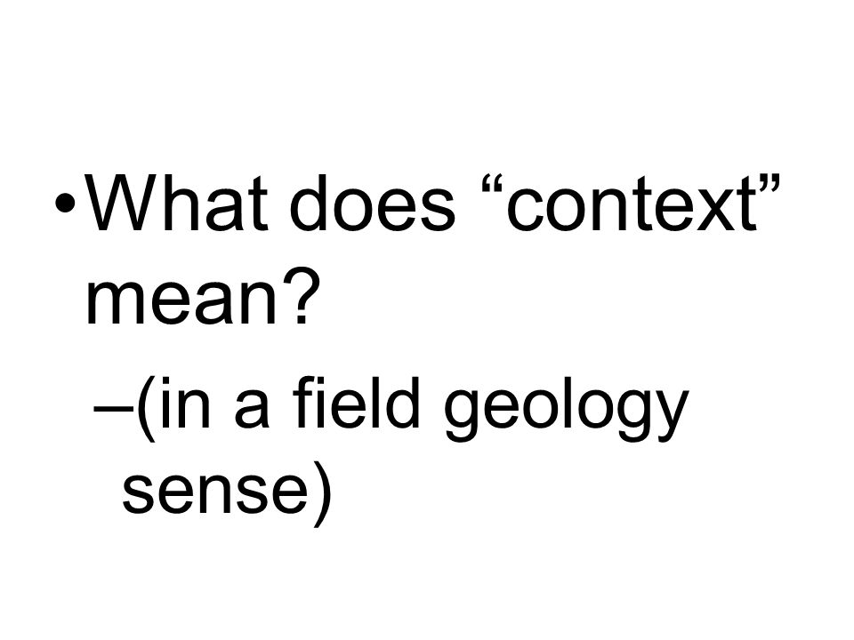 What does context mean –(in a field geology sense)