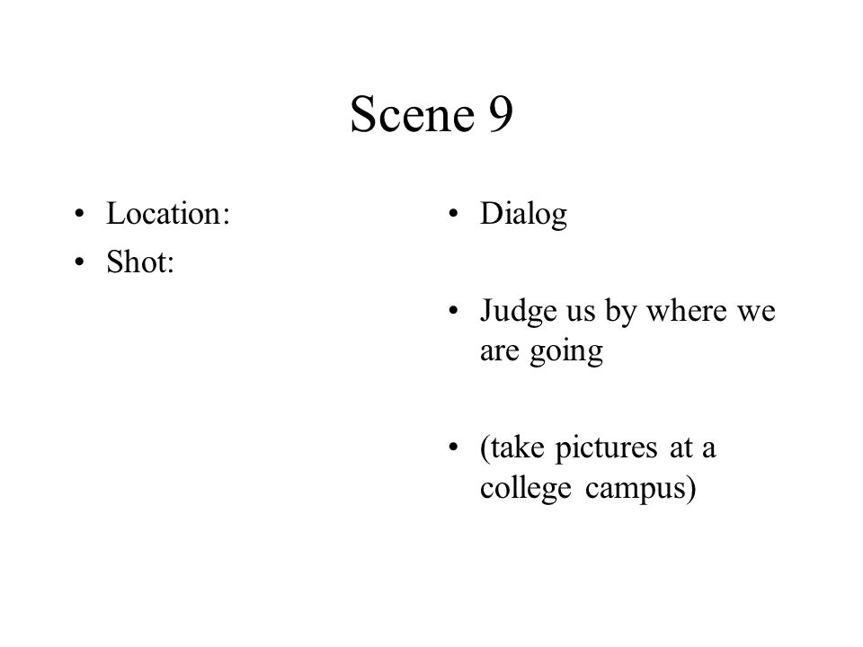 Scene 9 Location: Shot: Dialog Judge us by where we are going (take pictures at a college campus)