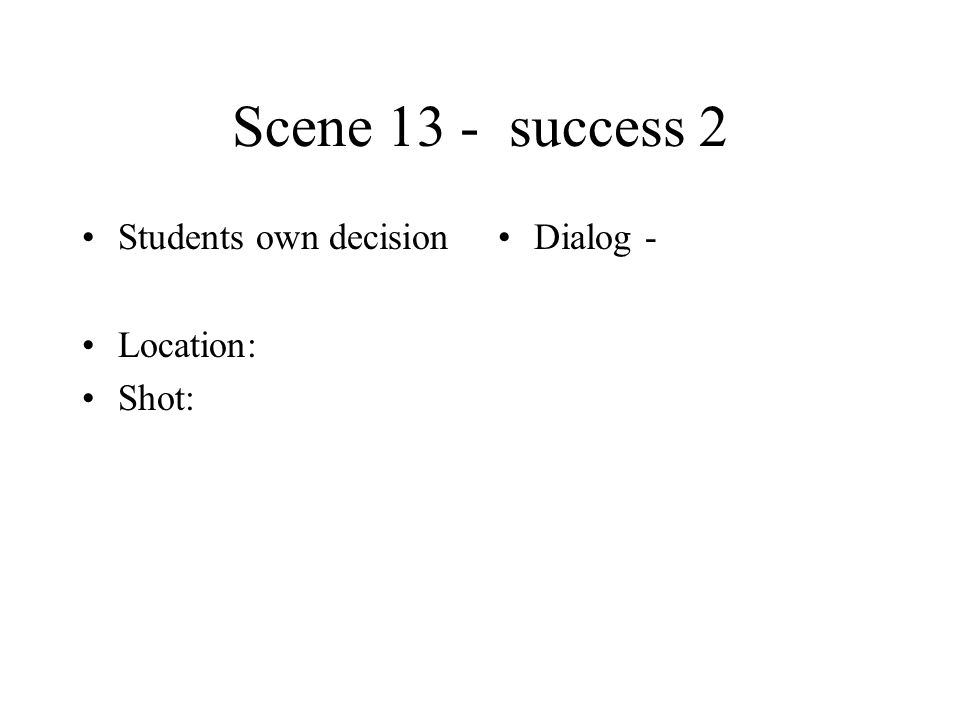 Scene 13 - success 2 Students own decision Location: Shot: Dialog -