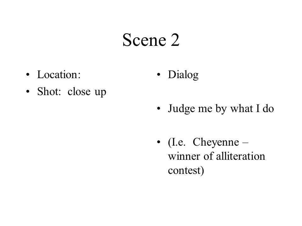 Scene 2 Location: Shot: close up Dialog Judge me by what I do (I.e.