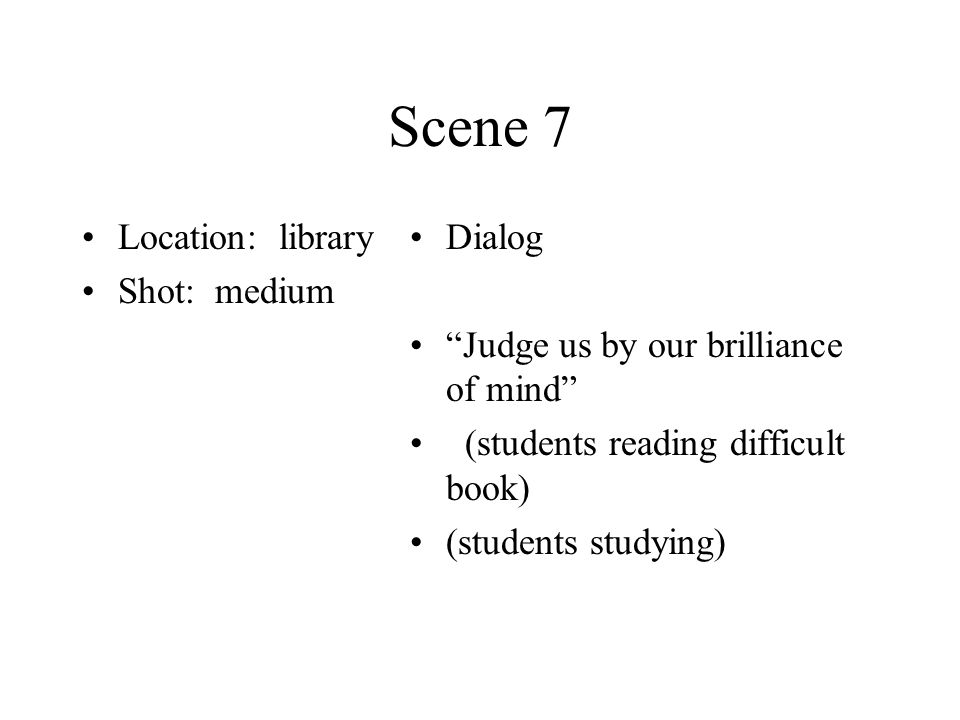 Scene 7 Location: library Shot: medium Dialog Judge us by our brilliance of mind (students reading difficult book) (students studying)