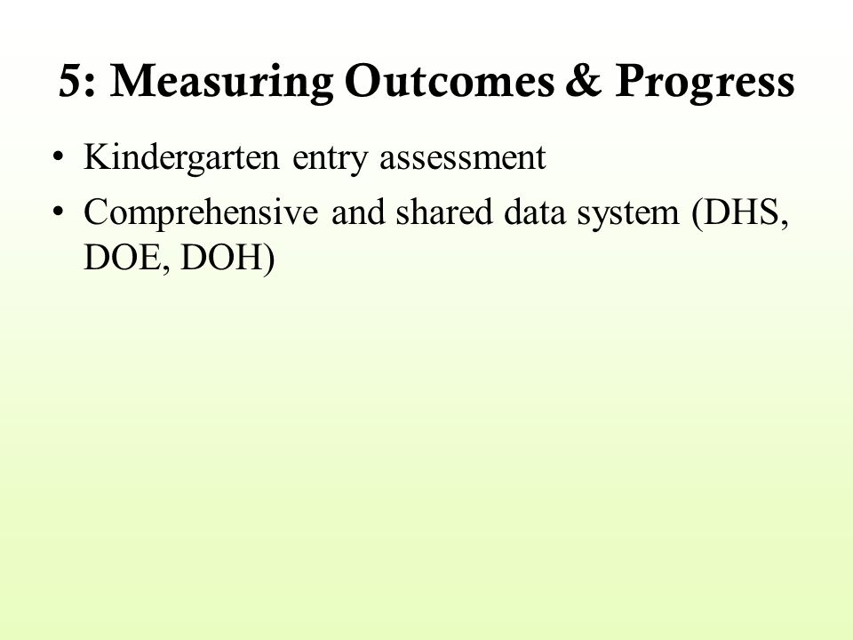 5: Measuring Outcomes & Progress Kindergarten entry assessment Comprehensive and shared data system (DHS, DOE, DOH)