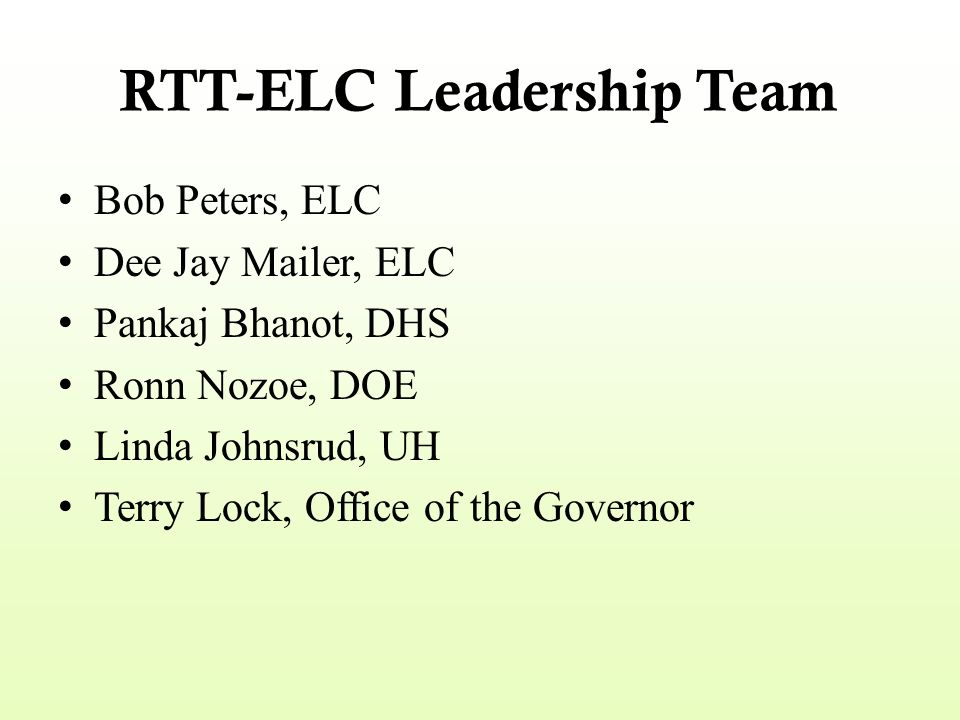 RTT-ELC Leadership Team Bob Peters, ELC Dee Jay Mailer, ELC Pankaj Bhanot, DHS Ronn Nozoe, DOE Linda Johnsrud, UH Terry Lock, Office of the Governor