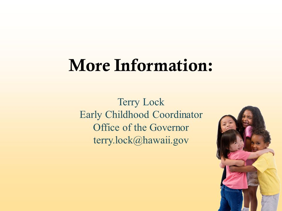 More Information: Terry Lock Early Childhood Coordinator Office of the Governor terry.lock@hawaii.gov