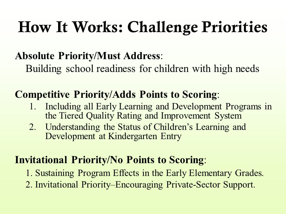 How It Works: Challenge Priorities Absolute Priority/Must Address: Building school readiness for children with high needs Competitive Priority/Adds Po