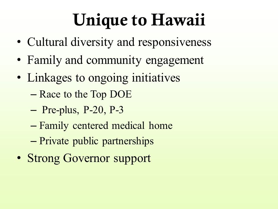 Unique to Hawaii Cultural diversity and responsiveness Family and community engagement Linkages to ongoing initiatives – Race to the Top DOE – Pre-plu