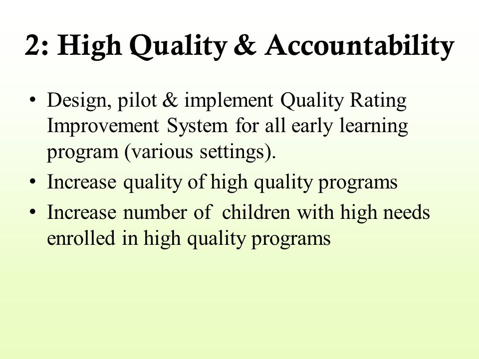 2: High Quality & Accountability Design, pilot & implement Quality Rating Improvement System for all early learning program (various settings). Increa