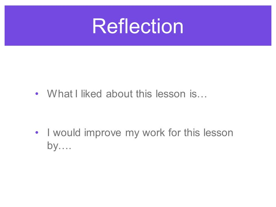 What I liked about this lesson is… I would improve my work for this lesson by…. Reflection