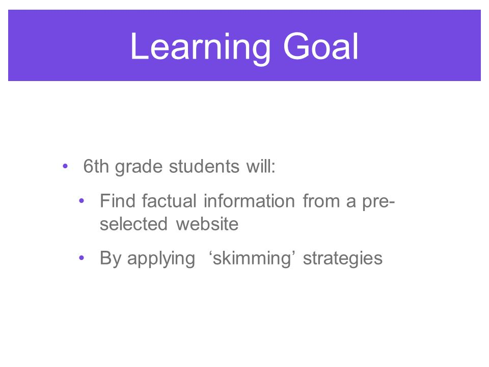 6th grade students will: Find factual information from a pre- selected website By applying skimming strategies Learning Goal