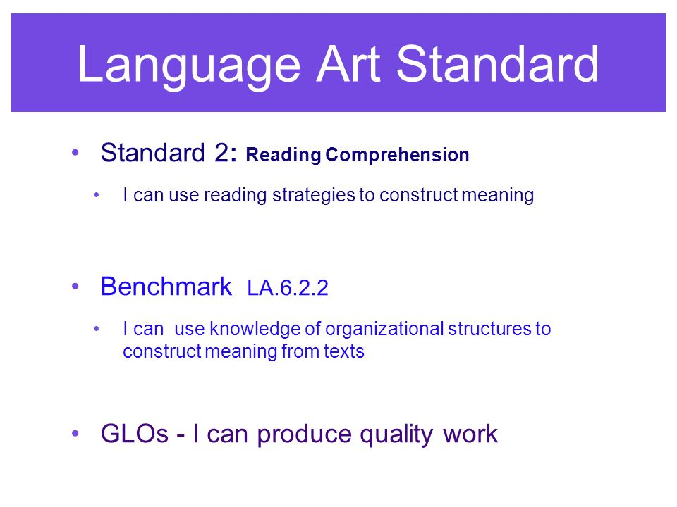 Language Art Standard Standard 2: Reading Comprehension I can use reading strategies to construct meaning Benchmark LA.6.2.2 I can use knowledge of organizational structures to construct meaning from texts GLOs - I can produce quality work