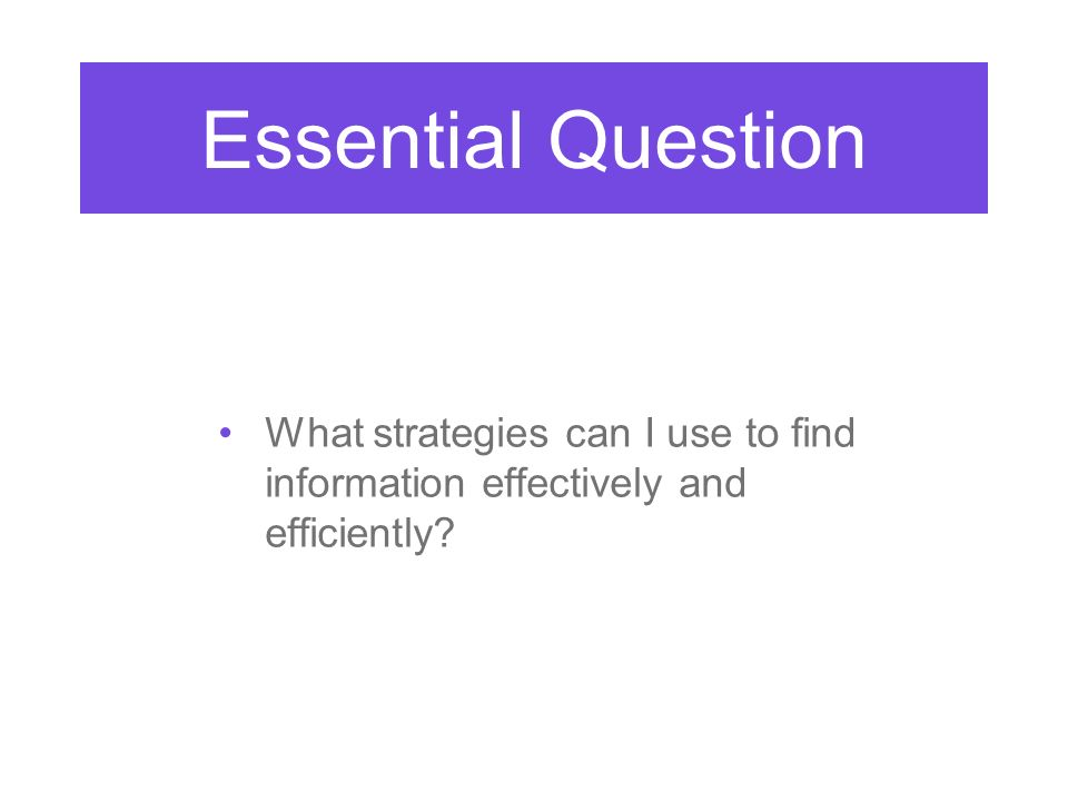 What strategies can I use to find information effectively and efficiently Essential Question