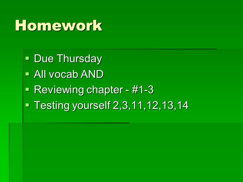 Homework Due Thursday Due Thursday All vocab AND All vocab AND Reviewing chapter - #1-3 Reviewing chapter - #1-3 Testing yourself 2,3,11,12,13,14 Testing yourself 2,3,11,12,13,14