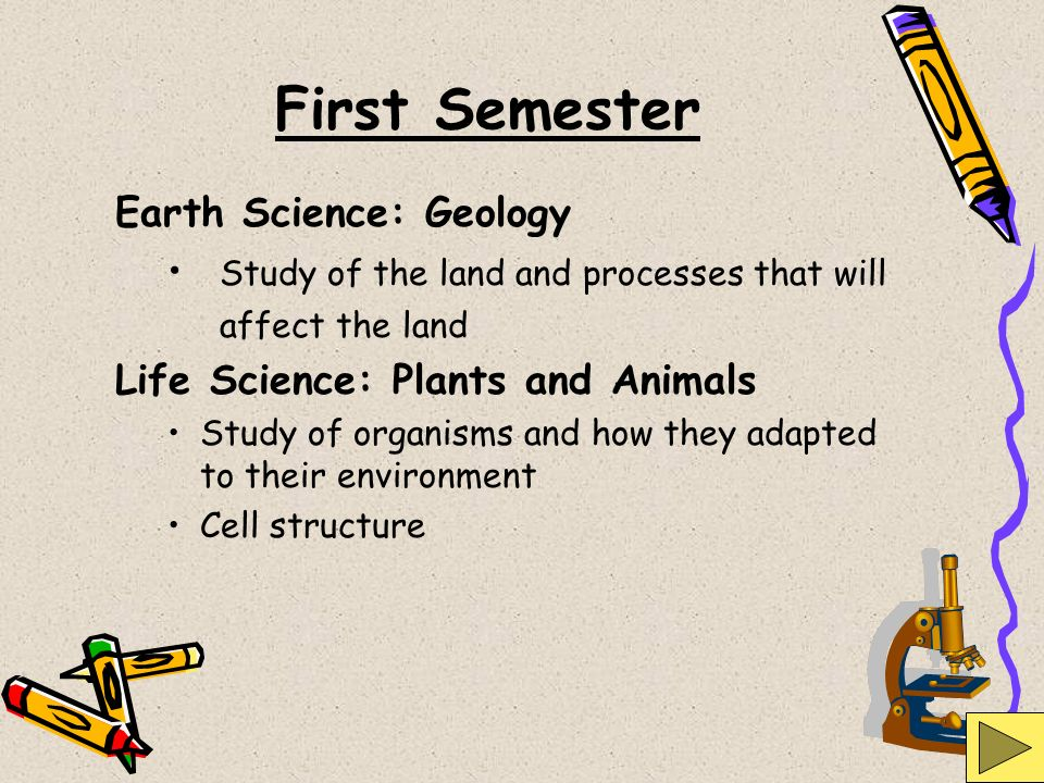 First Semester Earth Science: Geology Study of the land and processes that will affect the land Life Science: Plants and Animals Study of organisms an