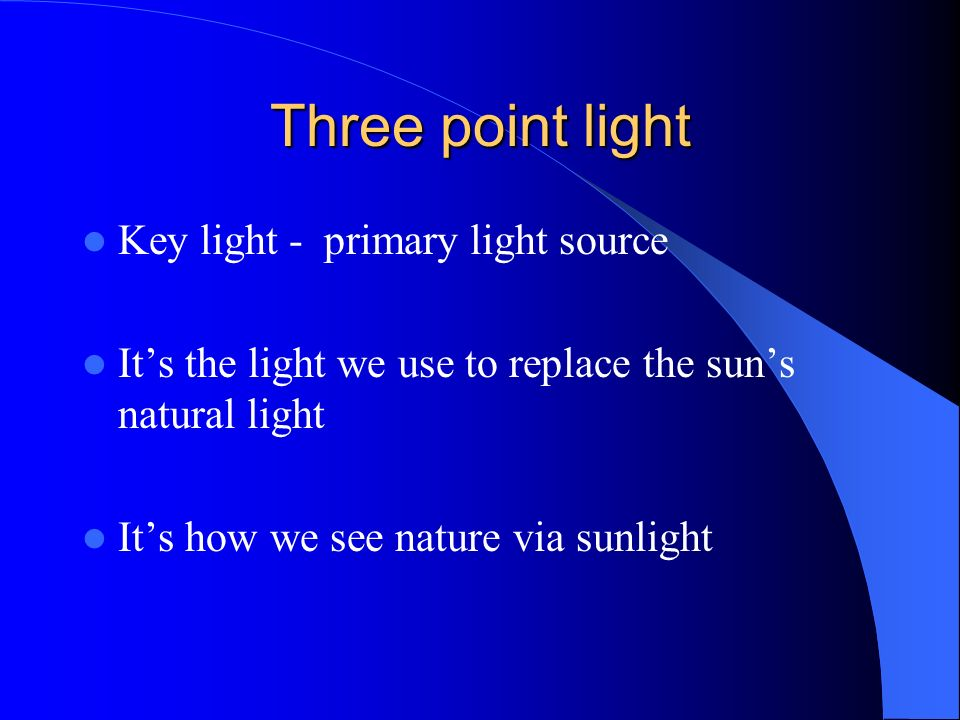 Three point light Key light - primary light source Its the light we use to replace the suns natural light Its how we see nature via sunlight