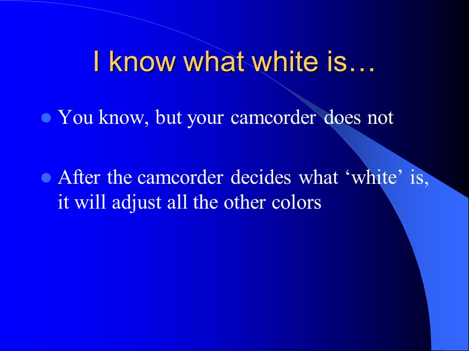 I know what white is… You know, but your camcorder does not After the camcorder decides what white is, it will adjust all the other colors