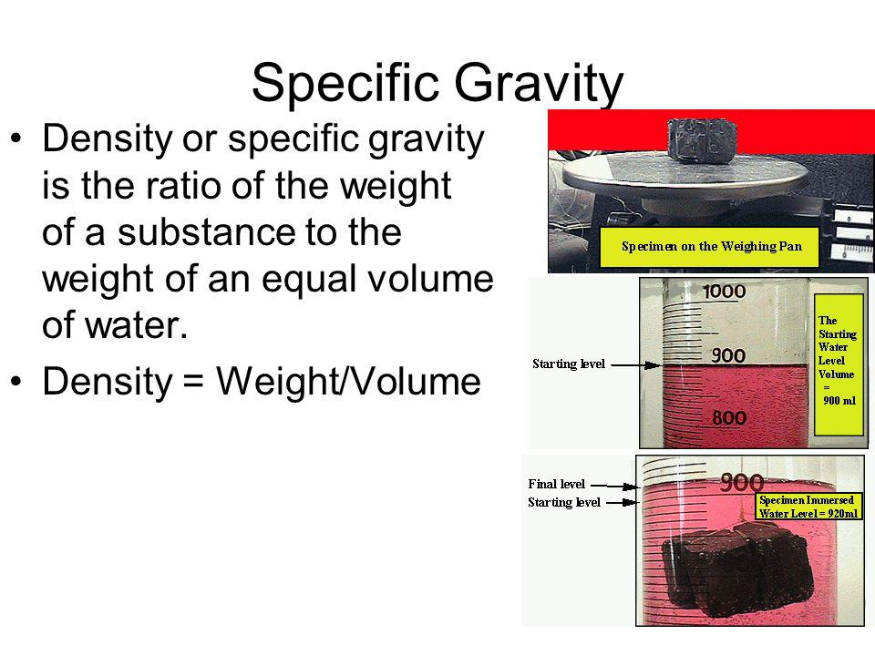 Specific Gravity Density or specific gravity is the ratio of the weight of a substance to the weight of an equal volume of water. Density = Weight/Vol