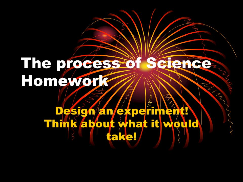 The process of Science Homework Design an experiment! Think about what it would take!