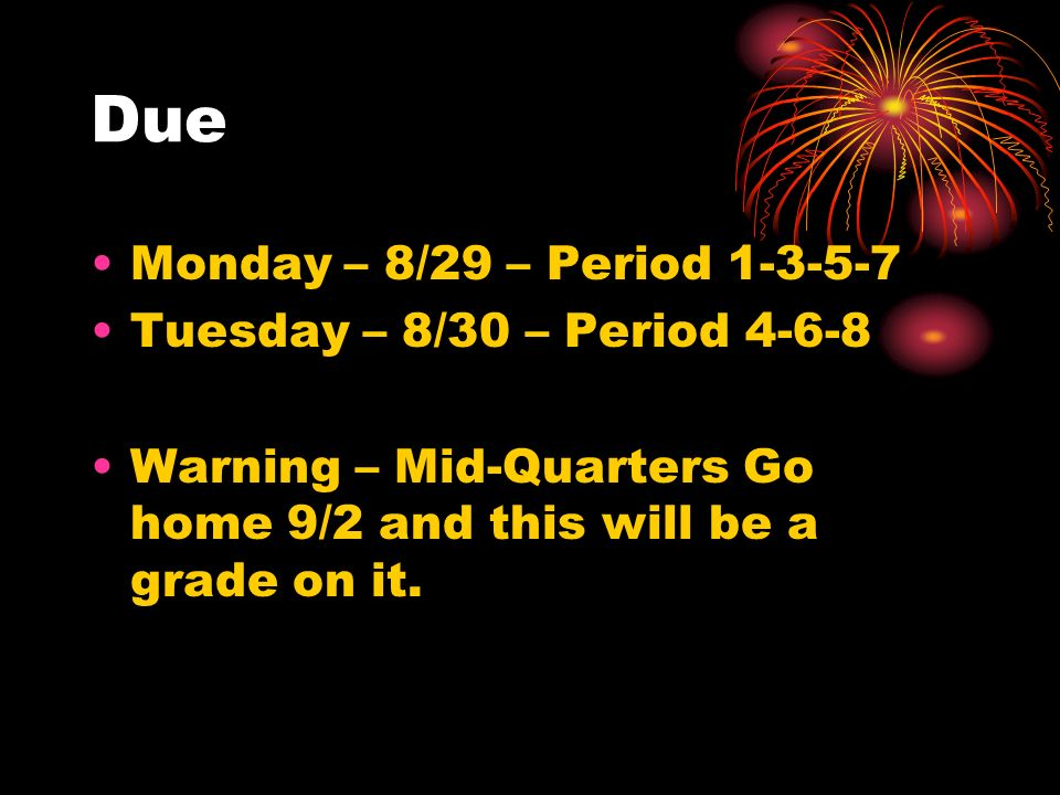 Due Monday – 8/29 – Period 1-3-5-7 Tuesday – 8/30 – Period 4-6-8 Warning – Mid-Quarters Go home 9/2 and this will be a grade on it.