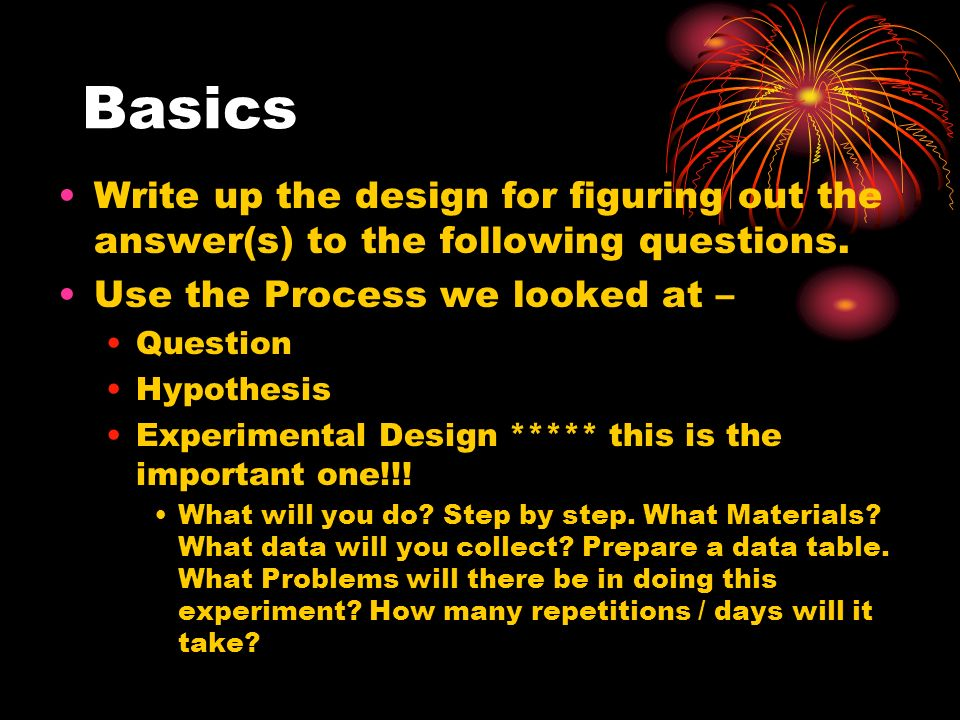 Basics Write up the design for figuring out the answer(s) to the following questions. Use the Process we looked at – Question Hypothesis Experimental