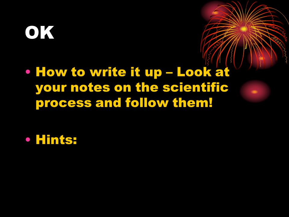 OK How to write it up – Look at your notes on the scientific process and follow them! Hints: