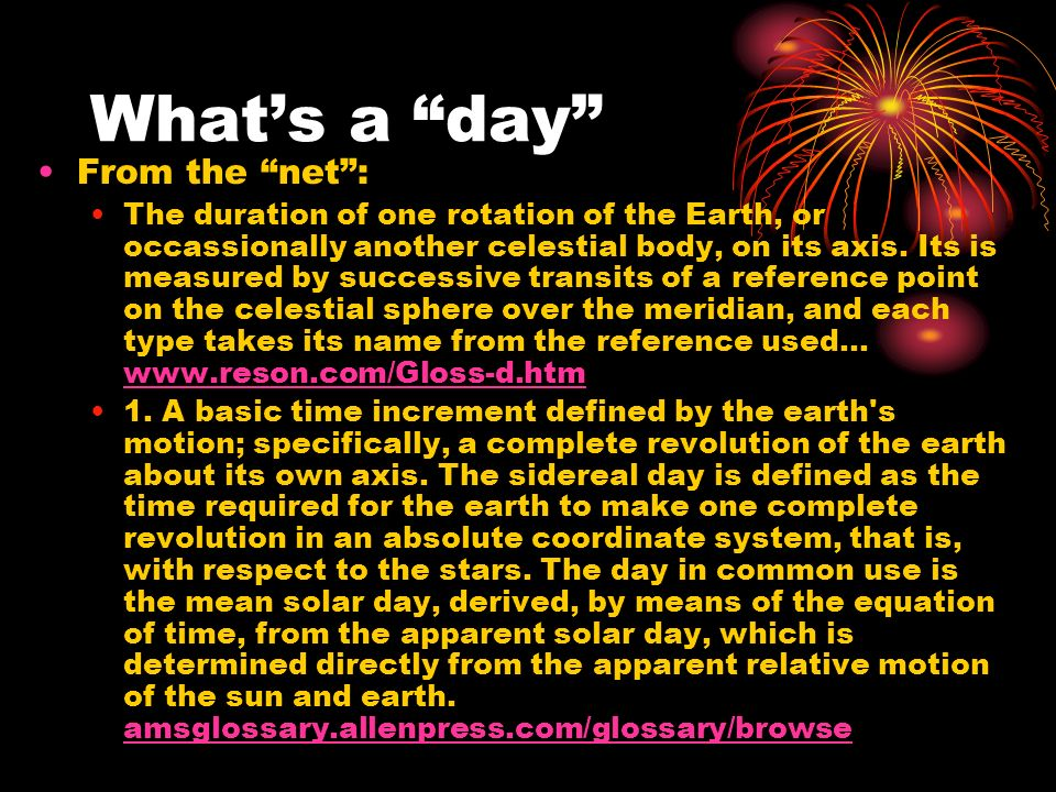 Whats a day From the net: The duration of one rotation of the Earth, or occassionally another celestial body, on its axis.