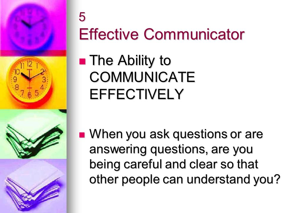 5 Effective Communicator The Ability to COMMUNICATE EFFECTIVELY The Ability to COMMUNICATE EFFECTIVELY When you ask questions or are answering questio