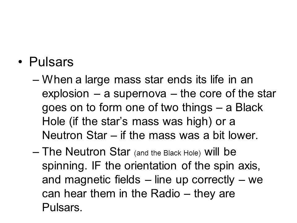 Pulsars –When a large mass star ends its life in an explosion – a supernova – the core of the star goes on to form one of two things – a Black Hole (if the stars mass was high) or a Neutron Star – if the mass was a bit lower.