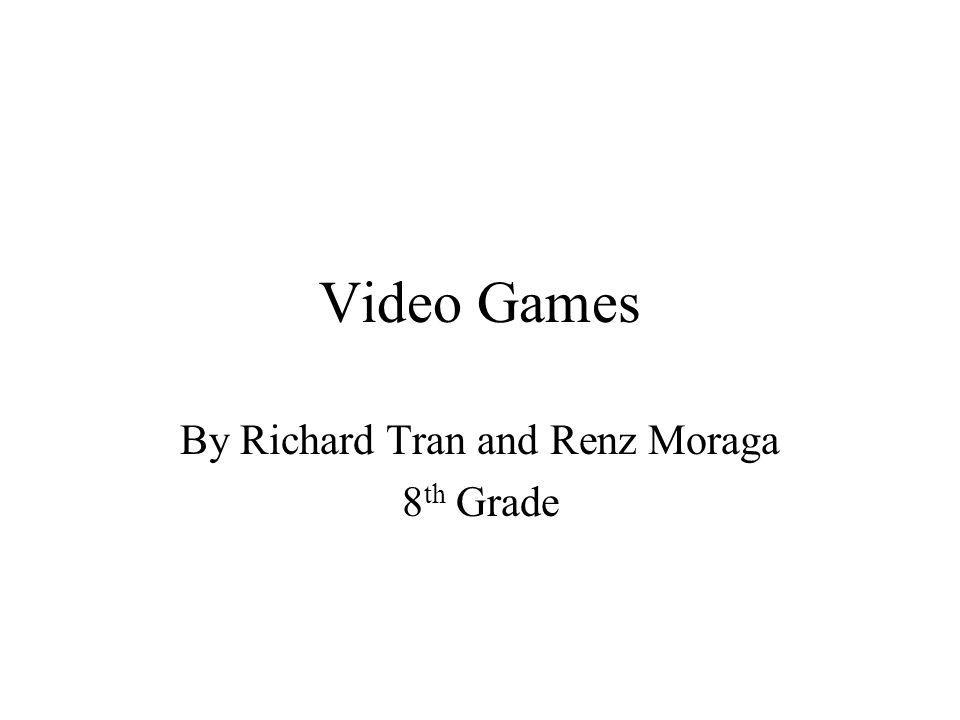 Video Games By Richard Tran and Renz Moraga 8 th Grade