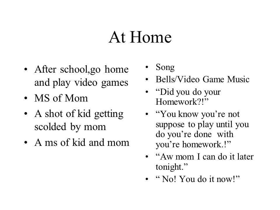 At Home After school,go home and play video games MS of Mom A shot of kid getting scolded by mom A ms of kid and mom Song Bells/Video Game Music Did y