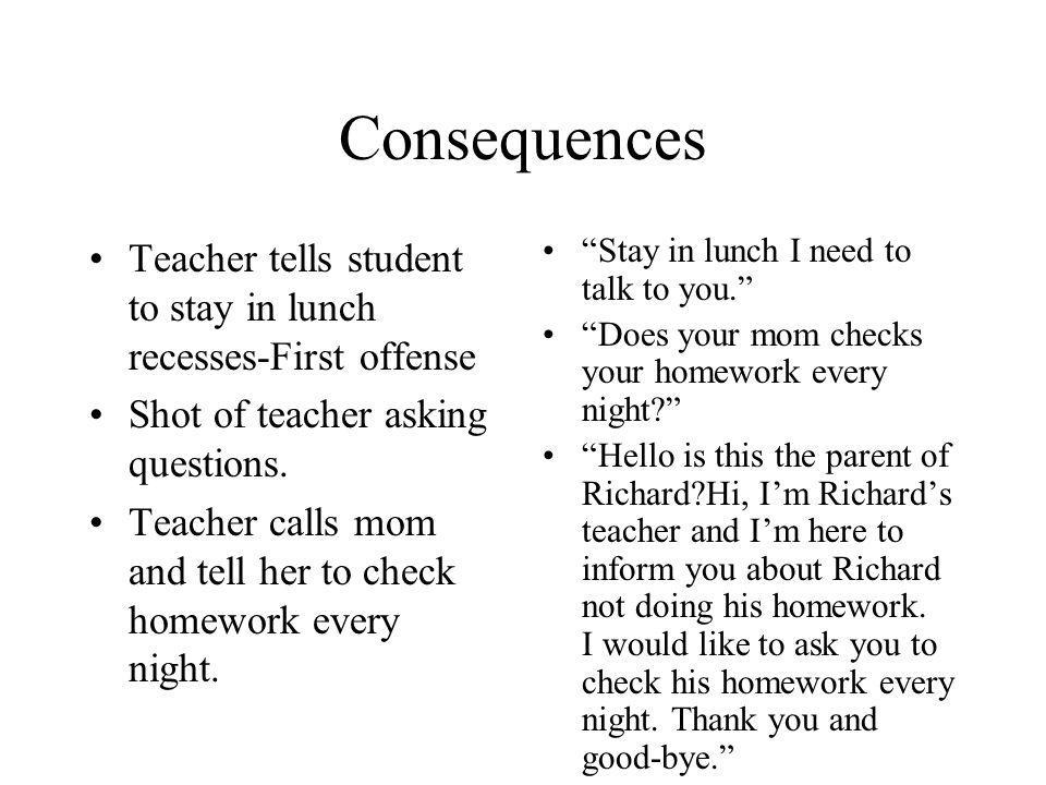 Consequences Teacher tells student to stay in lunch recesses-First offense Shot of teacher asking questions. Teacher calls mom and tell her to check h