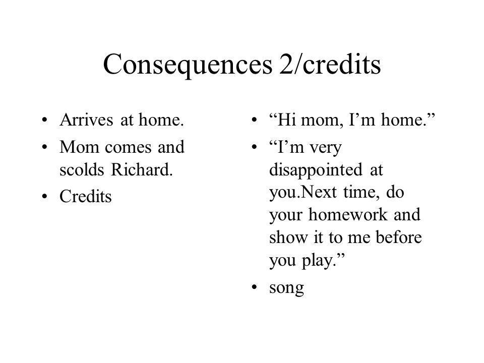 Consequences 2/credits Arrives at home. Mom comes and scolds Richard. Credits Hi mom, Im home. Im very disappointed at you.Next time, do your homework