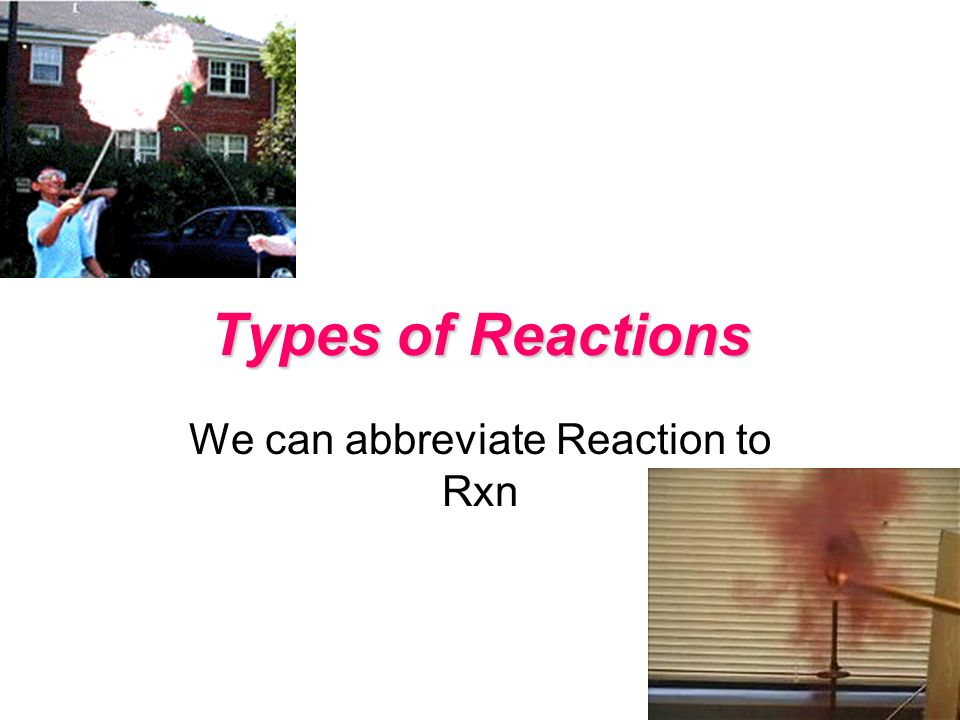 Types of Reactions We can abbreviate Reaction to Rxn