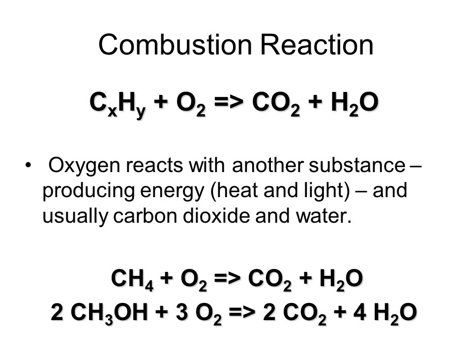 Combustion Reaction C x H y + O 2 => CO 2 + H 2 O Oxygen reacts with another substance – producing energy (heat and light) – and usually carbon dioxide and water.
