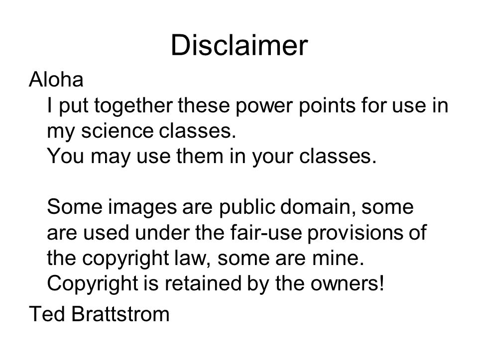 Disclaimer Aloha I put together these power points for use in my science classes.