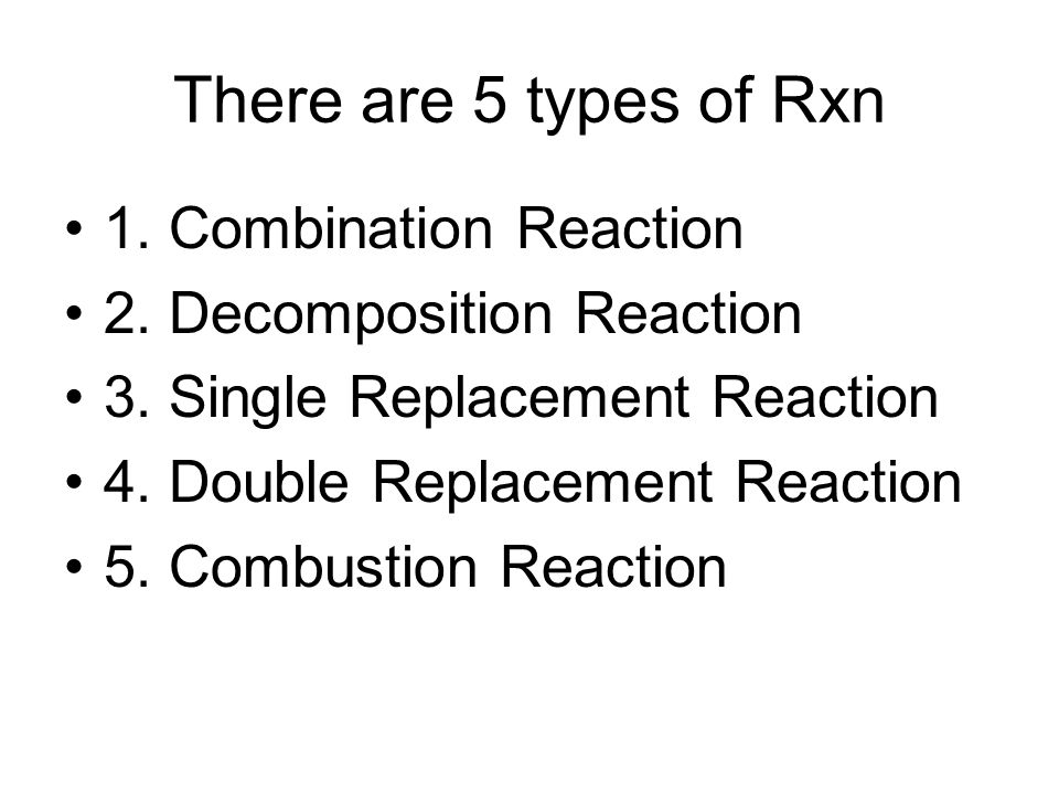 There are 5 types of Rxn 1. Combination Reaction 2.