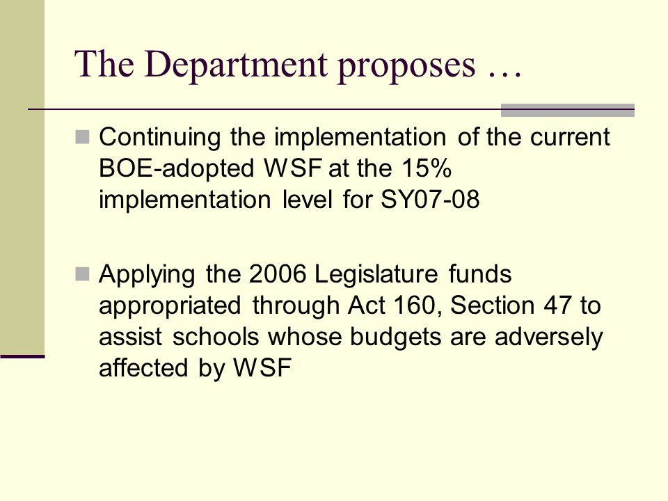The Department proposes … To implement the 2006 Committee on Weights recommendation regarding focused sustained analytical support for WSF To develop a formula based on Level of funding at successful schools of various sizes Level of funding necessary to provide adequate educational opportunities Appropriate adjustments for small, rural, and unique schools