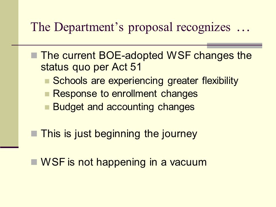 The Departments proposal recognizes … The need for focused sustained attention to analyze and evaluate WSF implementation data on Staffing and school operations Student access to programs and supports Unique school circumstances The need for additional funding for weighted student characteristics The need for a supportable request for additional funds
