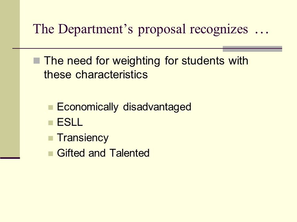 The Departments proposal recognizes … The need for weighting for students with these characteristics Economically disadvantaged ESLL Transiency Gifted and Talented