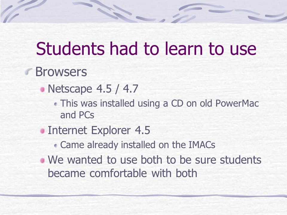 Students had to learn to use Browsers Netscape 4.5 / 4.7 This was installed using a CD on old PowerMac and PCs Internet Explorer 4.5 Came already installed on the IMACs We wanted to use both to be sure students became comfortable with both
