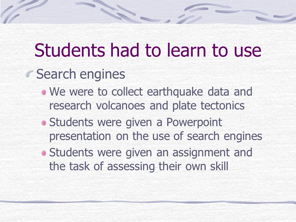 Students had to learn to use Search engines We were to collect earthquake data and research volcanoes and plate tectonics Students were given a Powerp