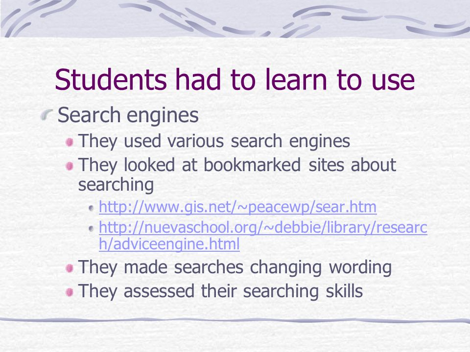 Students had to learn to use Search engines They used various search engines They looked at bookmarked sites about searching http://www.gis.net/~peace