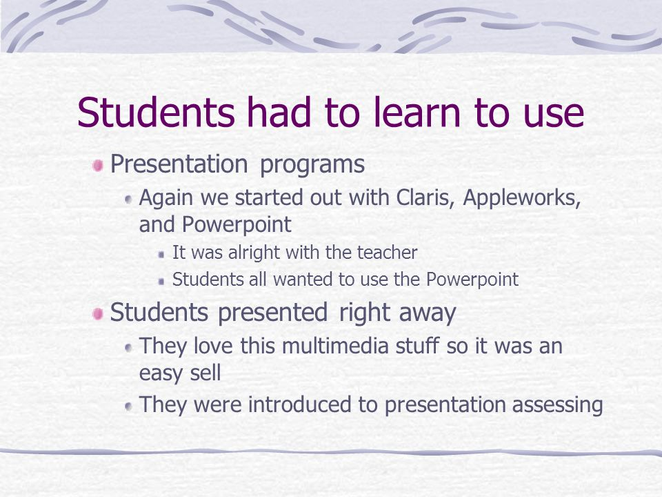 Students had to learn to use Presentation programs Again we started out with Claris, Appleworks, and Powerpoint It was alright with the teacher Students all wanted to use the Powerpoint Students presented right away They love this multimedia stuff so it was an easy sell They were introduced to presentation assessing